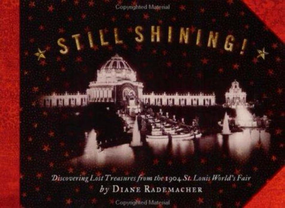 Still Shining! Discovering Lost Treasures from the 1904 St. Louis World's Fair by Diane Rademacher
