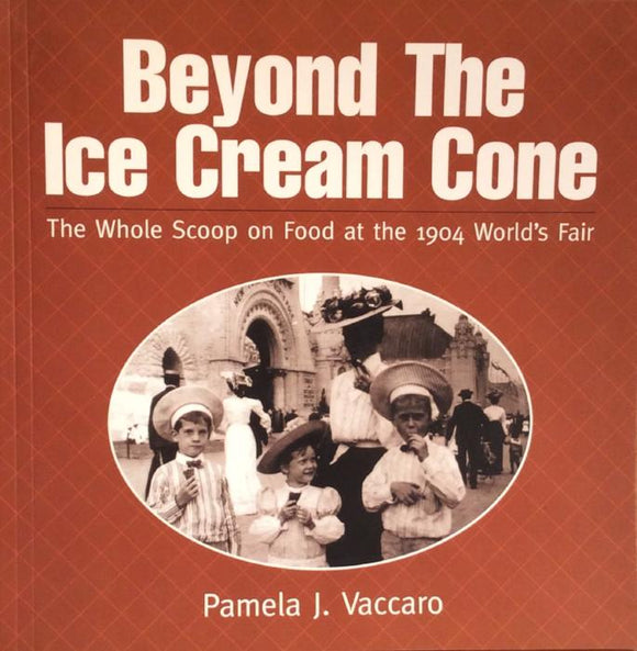 Beyond the Ice Cream Cone: The Whole Scoop on Food at the 1904 World's Fair by Pamela J. Vaccaro