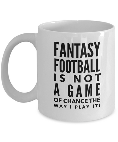 Coffee Mug - Fantasy Football Is Not A Game Of Chance The Way I Play It!