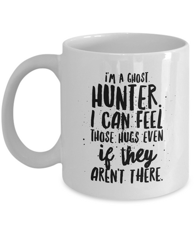 Ghost Hunting Mug - I Can Feel Those Hugs Even If They Aren't There - 11oz. Mug