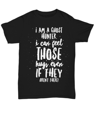 Ghost Hunting T Shirt - I Can Feel Those Hugs Even If They Aren't There - Black Unisex Tee