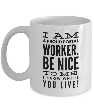 Coffee Mug - I Am A Proud Postal Worker. Be Nice To Me. I Know Where You Live!