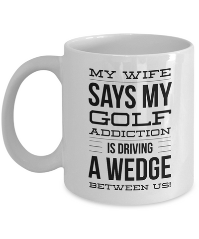 Golf Mug - My Golf Addiction Is Driving A Wedge Between Us - 11oz. Mug