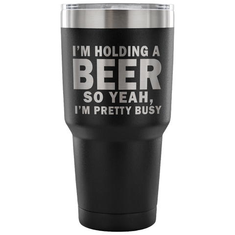 I'm Holding A Beer So Yeah I'm Pretty Busy Laser Etched Tumbler (Premium)