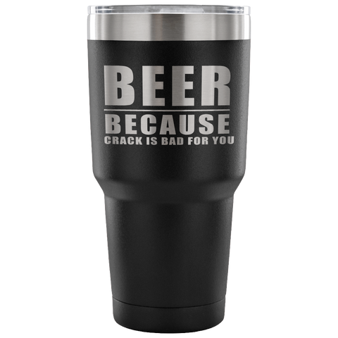 Beer Because Crack Is Bad For You Laser Etched Tumbler (Premium)
