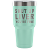 Shut Up Liver You're Fine Laser Etched Tumbler (Premium)
