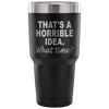 That's A Horrible Idea What Time Laser Etched Tumbler (Premium)