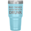 Bad Things Happen When I'm Drunk Laser Etched Tumbler