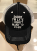 Sorry I'm Late I Didn't Want To Come Hat