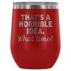 That's A Horrible Idea What Time Laser Etched Wine Tumbler (Premium)