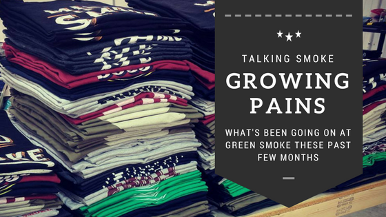 Growing Pains: What's been going on at Green Smoke these past few months