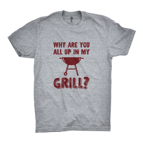 Why Are You All Up In My Grill? T-Shirt