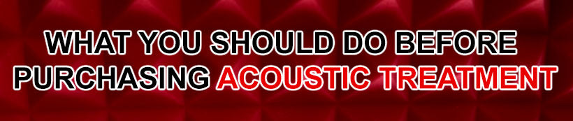 4 Things to Ask Yourself Before Purchasing Acoustic Treatment
