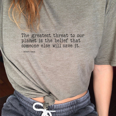 T-Shirts - The Greatest Threat To Our Planet Is The Belief That Someone Else Will Save It  - Scoop Neck Tee