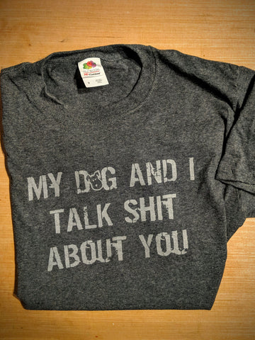 Tee My Dog And I talk Shit About You Mens Tee