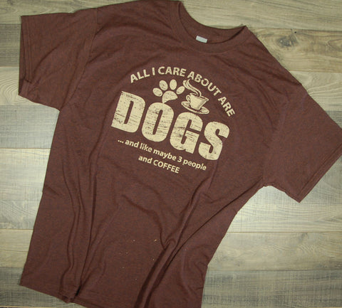 All I Care About Is Dogs And Like Maybe 3 People And Coffee Tee