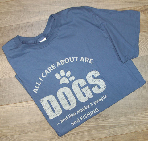 All I Care About Are Dogs And Like Maybe 3 People And Fishing Tee