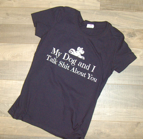 My Dog and I Talk Shit About You Womens Tee