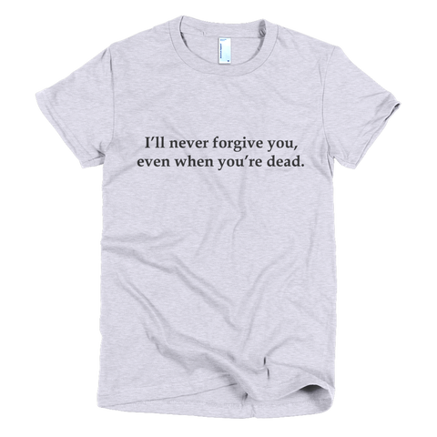 Women's t-shirt - I'll never forgive you, even when you're dead.™ (Color options available)