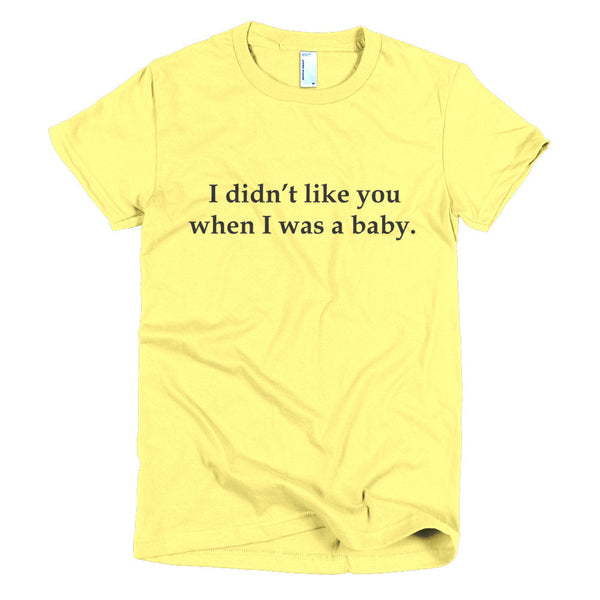 Women's t-shirt - I didn't like you when I was a baby.™ (Color options available)