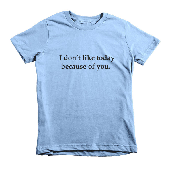 Kid's t-shirt - I don't like today because of you.™ (Color options available)
