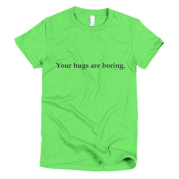 Women's t-shirt - Your hugs are boring.™ (Color options available)