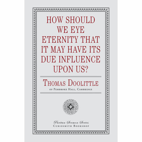 How Should We Eye Eternity that It May Have Its Due Influence Upon Us? Thomas Doolittle