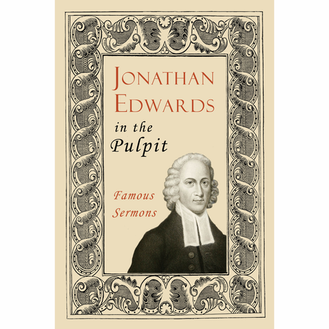Jonathan Edwards in the Pulpit: Famous Sermons by Jonathan Edwards