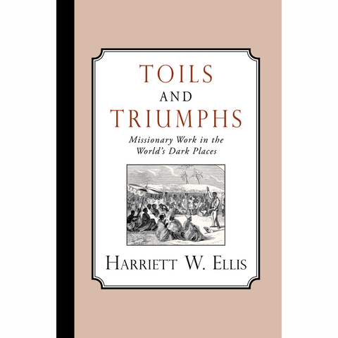 Toils and Triumphs: Missionary Work in the World's Dark Places by Harriett Warner Ellis