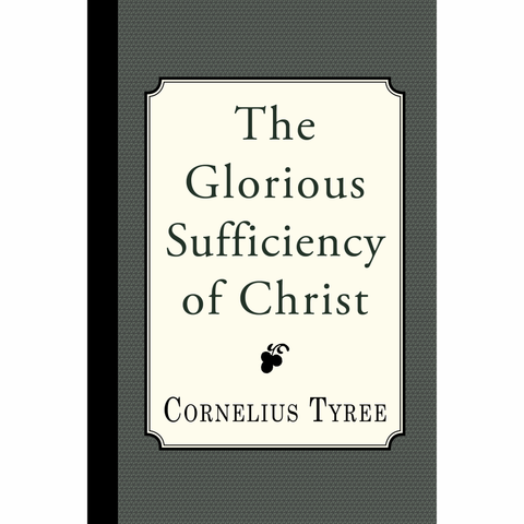The Glorious Sufficiency of Christ by Cornelius Tyree