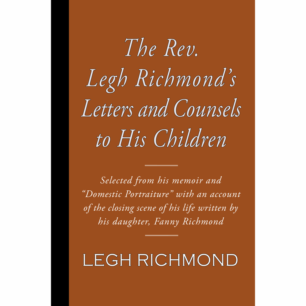 The Rev. Legh Richmond's Letters and Counsels to His Children by Legh Richmond and Fanny Richmond.