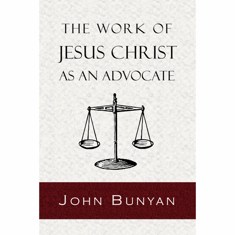 The Work of Jesus Christ As an Advocate by John Bunyan