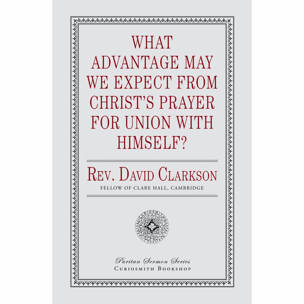 What Advantage May We Expect from Christ's Prayer for Union with Himself? by David Clarkson