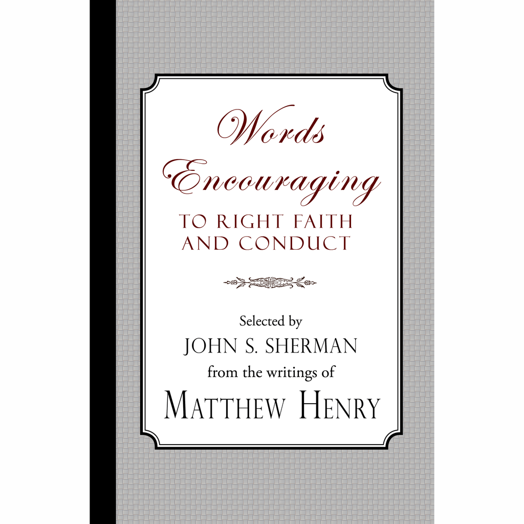 Words Encouraging to Right Faith and Conduct by Matthew Henry