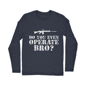Do You Even Operate Bro? Classic Long Sleeve T-Shirt