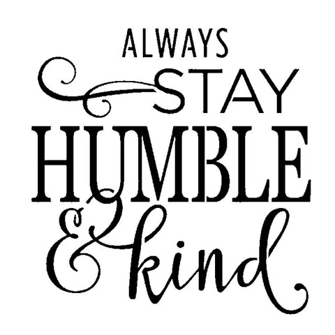 Always Stay Humble & Kind - 10 Mil Clear Mylar  - Reusable Stencil Pattern