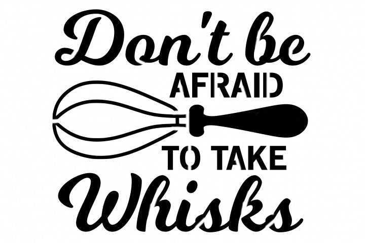 Don't Be Afraid To Take Whisks - 10 Mil Clear Mylar  - Reusable Stencil Pattern