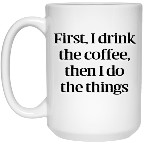 Mug - 15oz - First I drink the coffee, then I do the things