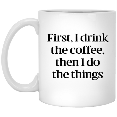 11 oz. Mug - First I drink the coffee then I do the things
