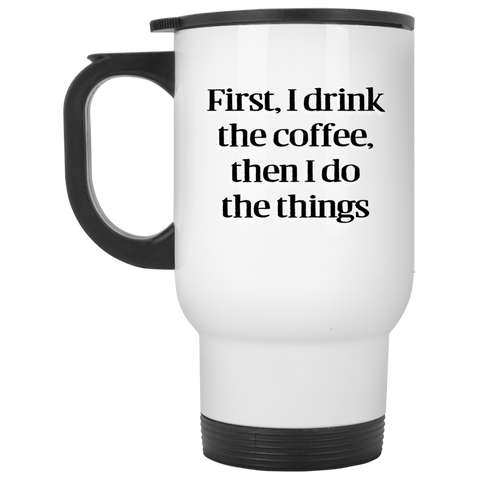 Travel Mug- First I drink the coffee, then I do the things