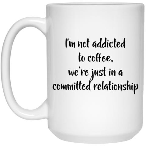 Mug - 15oz - I'm not addicted to coffee we're just in a committed relationship