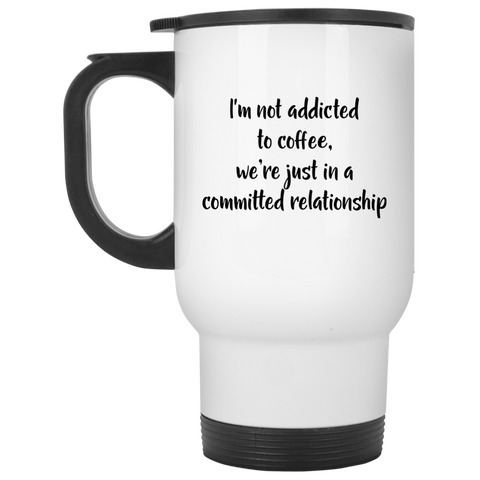 Travel Mug - I'm not addicted to coffee we're just in a committed relationship
