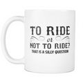 To ride or not to ride? That is a silly question Mug - MyUnistyles