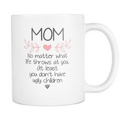 Mom, No matter what life throws at you, at least you don't have ugly children Mug