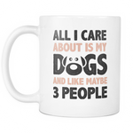 All I care about is my dogs and like maybe 3 people Mug - MyUnistyles