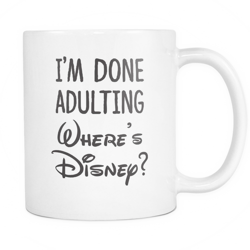 I'm Done Adulting. Where's Disney? Mug - MyUnistyles