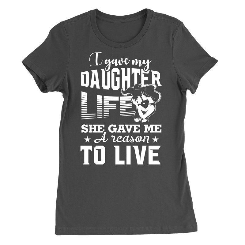 I gave my daughter life, she gave me a reason to live T-Shirt - MyUnistyles