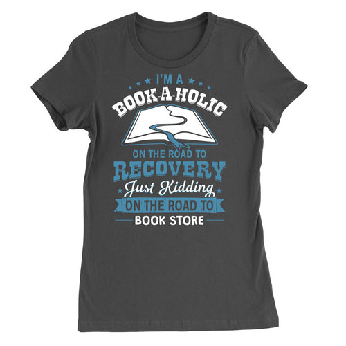 I'm a Book-a-holic on the road to recovery. Just kidding I'm on the road to the book store T-Shirt - MyUnistyles