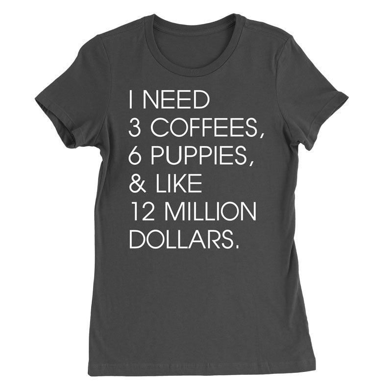 i need 3 coffees 6 puppies and like 12 million dollars - MyUnistyles