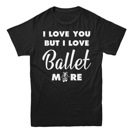 I Love you But I Love Ballet More - MyUnistyles
